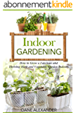 Indoor Gardening: How to Grow a Luscious and Thriving Herb and Vegetable Garden Indoors (Your Guide to Growing Fruits, Vegetables, and Other Plants Indoors) (English Edition)