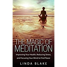 The Magic of Meditation: Improving Your Health, Reducing Stress, and Focusing Your Mind to Find Peace (English Edition)