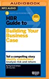 HBR Guide to Building Your Business Case: Tell a Compelling Story, Identify Stakeholders, Analyze Risk and Return