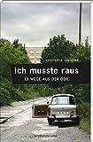 Ich musste raus. 13 Wege aus der DDR: Fluchtgeschichten