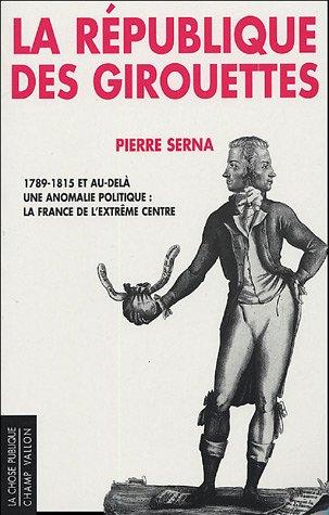 La République des girouettes : Une anomalie politique : la France de l'extrême centre (1789-1815.et au-delà) par Pierre Serna