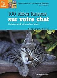 100 idées fausses sur votre chat : Comportement, alimentation, santé...