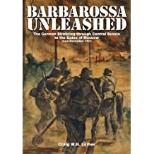 Barbarossa Unleashed: The German Blitzkrieg Through Central Russia to the Gates of Moscow: June-December 1941
