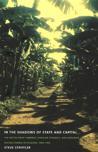 In the Shadows of State and Capital: The United Fruit Company, Popular Struggle, and Agrarian Restructuring in Ecuador, 1900–1995: The United ... (American Encounters/Global Interactions)
