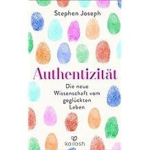 Authentizität: Die neue Wissenschaft vom glücklichen Leben