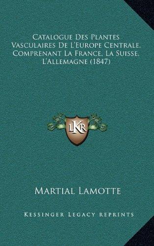 Catalogue Des Plantes Vasculaires de L'Europe Centrale, Comprenant La France, La Suisse, L'Allemagne (1847)