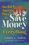 Absolutely Amazing Ways to Save Money on Everything by James L. Paris (1999-01-02)
