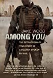 By Jake Wood - Among You: The Extraordinary True Story of a Soldier Broken by War