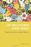 The Wallflower Avant-Garde: Modernism, Sexuality, and Queer Ekphrasis