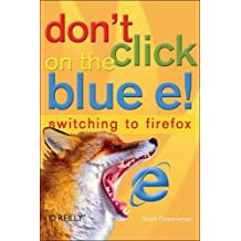 Don't Click on the Blue E!: Switching to Firefox by Scott Granneman (5-May-2005) Paperback