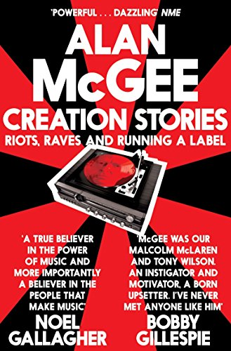 Creation Stories: Riots, Raves and Running a Label por Alan McGee
