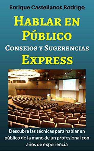 Hablar en Público Consejos y Sugerencias Express: Descubre las técnicas para Hablar en Público de la mano de un profesional con años de experiencia por Enrique Castellanos Rodrigo