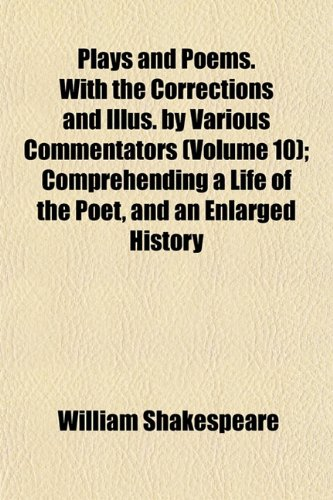 Plays and Poems. With the Corrections and Illus. by Various Commentators (Volume 10); Comprehending a Life of the Poet, and an Enlarged History