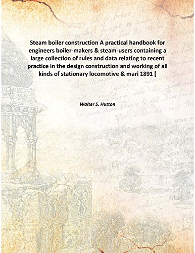 Steam boiler construction A practical handbook for engineers boiler-makers & steam-users containing a large collection of rules and data relating to recent practice in the design construction and work