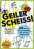 Geiler Scheiß!: 69 Aktionen, die du unbedingt mal gebracht haben solltest