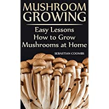 Mushroom Growing: Easy Lessons How to Grow Mushrooms at Home (English Edition)