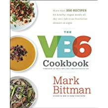 The VB6 Cookbook: More than 350 Recipes for Healthy Vegan Meals All Day and Delicious Flexitarian Dinners at Night