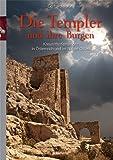 Die Templer und ihre Burgen: Kreuzritterfestungen in Österreich und im Nahen Osten