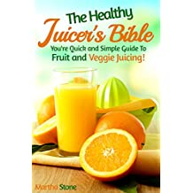 The Healthy Juicer's Bible: You're Quick and Simple Guide To Fruit and Veggie Juicing! (Juice Diet, Juice Detox, Juice Cleanse, Juice Recipes Book 1) (English Edition)