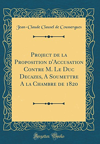 Project de la Proposition D'Accusation Contre M. Le Duc Decazes, a Soumettre a la Chambre de 1820 (Classic Reprint)
