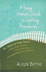 A Young Woman's Guide to Setting Boundaries: Six Steps to Help Teens *Make Smart Choices *Cope with Stress * Untangle Mixed-Up Emotions by Allison Bottke (2014-08-01)