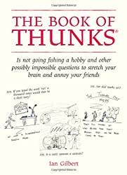 Book of Thunks: Is Not Going Fishing a Hobby and Other Possibly Impossible Questions to Stretch Your Brain and Annoy Your Friends