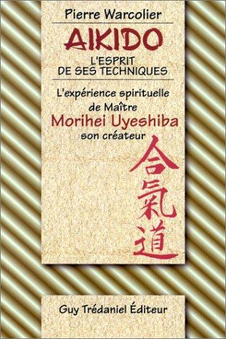 Aïkido, l'esprit de ses techniques : L'expérience spirituelle de Maître Morihei Uyeshiba, son créateur