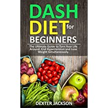 DASH Diet Beginner's Guide and Quick Cookbook: DASH Diet for Beginners with Action Plan: The Ultimate Guide to Turn Your Life Around, End Hypertension and Lose Weight Simultaneously (English Edition)