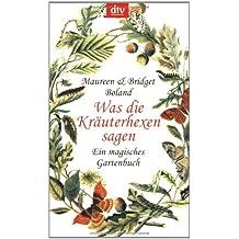 Was die Kräuterhexen sagen: Ein magisches Gartenbuch