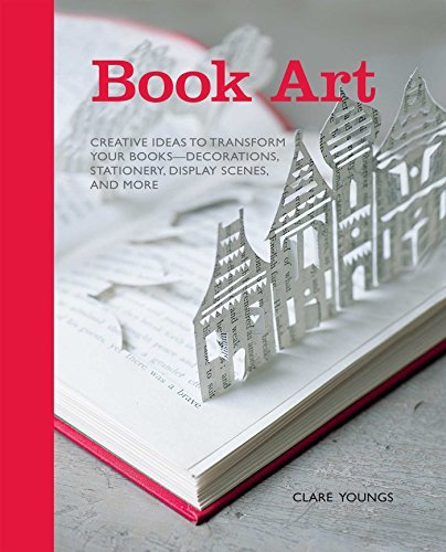 Book Art: Creative ideas to transform your books - decorations, stationery, display scenes, and more by Clare Youngs (2012-10-11)