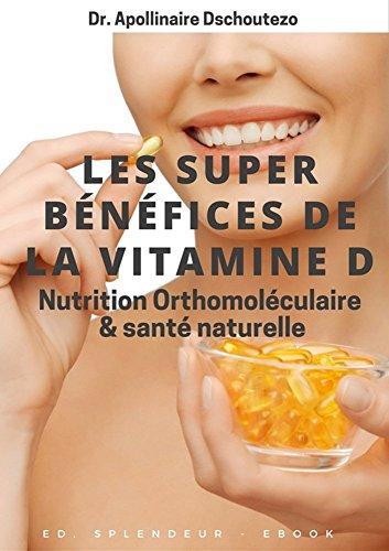 LES SUPER BÉNÉFICES DE LA VITAMINE D: Nutrition Orthomoléculaire et Santé par Apollinaire Dschoutezo