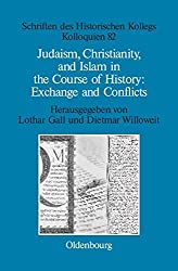 Judaism, Christianity, and Islam in the Course of History: Exchange and Conflicts (Schriften des Historischen Kollegs, Band 82)