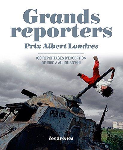 Grands reporters : Prix Albert Londres, 100 reportages d'exception de 1950 à aujourd'hui