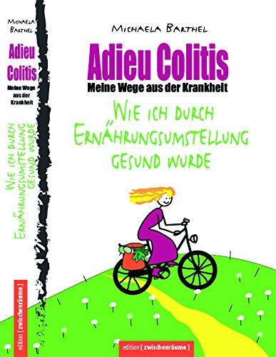 Wirksame Wege aus der Krankheit –Adieu Colitis – Was tun bei Colitis ulcerosa (Teil 1): Mit Ernährungsanleitung und Rezeptteil (Teil 2: Darm über ... Kampf gegen unheilbare Krankheiten)