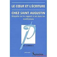 Le coeur et l'écriture chez Saint Augustin. Enquête sur le rapport à soi dans les Confessions