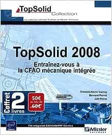 Amazon Fr Topsolid 2008 Coffret De 2 Livres Entrainez Vous A La Cfao Mecanique Integree Perrot Bernard Poirot Joel Livres