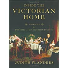 Inside the Victorian Home: A Portrait of Domestic Life in Victorian England by Judith Flanders (2004-05-01)