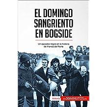 El Domingo Sangriento en Bogside: Un episodio negro en la historia de Irlanda del Norte (Spanish Edition)