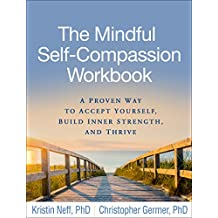 The Mindful Self-Compassion Workbook: A Proven Way to Accept Yourself, Build Inner Strength, and Thrive