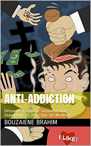 Anti-Addiction: Découvrez Comment Surmonter Votre Dépendance et Vivre Une Vie Meilleure