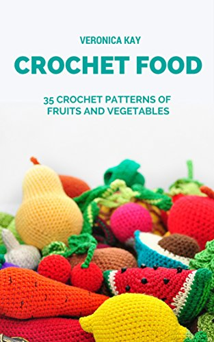 Crochet Food 35 Crochet Patterns Of Fruits And Vegetables Ebook