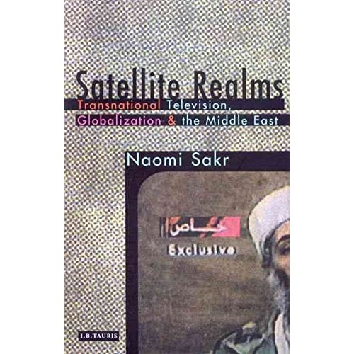 [(Satellite Realms : Transnational Television, Globalization and the Middle East)] [By (author) Naomi Sakr] published on (April, 2002)