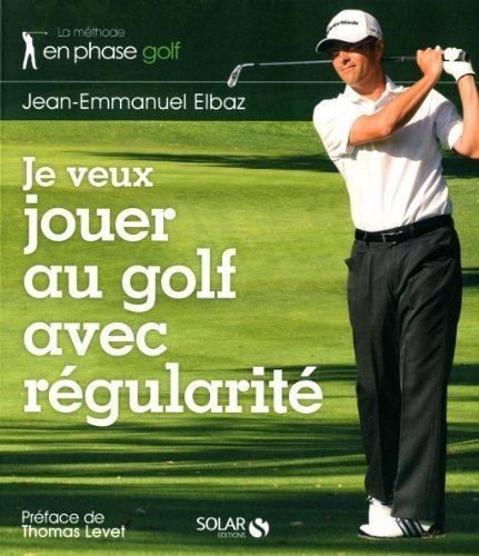 Je veux jouer au golf avec régularité de Jean-Emmanuel Elbaz (2012) Broché