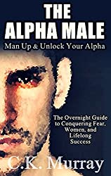 The Alpha Male: MAN UP and Unlock Your Alpha -  An Overnight Guide to Conquering Fear, Women, and Lifelong Success (English Edition)