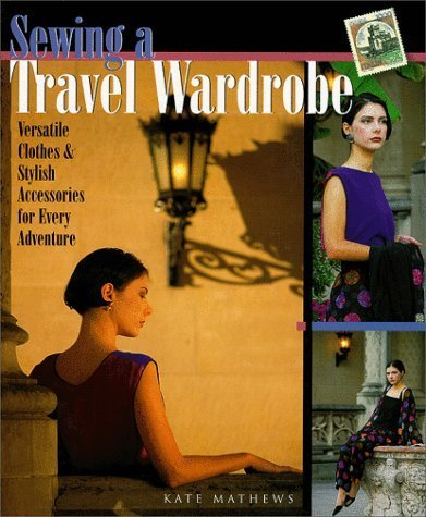 Sewing A Travel Wardrobe: Versatile Clothes & Stylish Accessories for Every Adventure by Kate Mathews (1999-12-31)