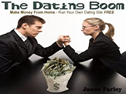 The Dating Boom – Make Money From Home - Run Your Own Dating Site FREE by [Farley, Jason]
