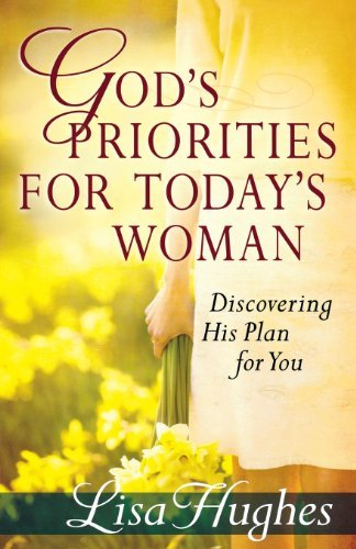 Gods Priorities For Todays Woman: Discovering His Plan for You by Lisa Hughes (February 01,2011)