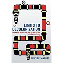 Limits to Decolonization: Indigeneity, Territory, and Hydrocarbon Politics in the Bolivian Chaco (Cornell Series on Land: New Perspectives on Territory, Development, and Environment)