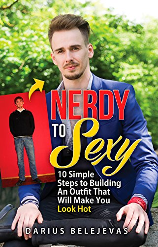 Nerdy To Sexy: How to Create a Sexy Dating Outfit in 10 Steps: Attract Women, Increase Your Confidence, and Get LAID! (English Edition)