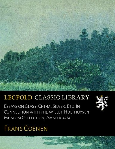 Essays on Glass, China, Silver, Etc. In Connection with the Willet-Holthuysen Museum Collection, Amsterdam por Frans Coenen